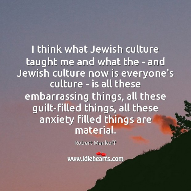 Image, I think what Jewish culture taught me and what the – and