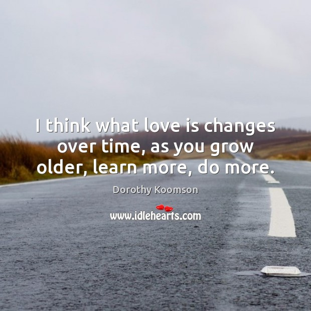 I think what love is changes over time, as you grow older, learn more, do more. Dorothy Koomson Picture Quote