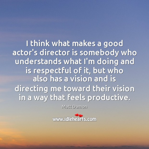 I think what makes a good actor's director is somebody who understands Matt Damon Picture Quote