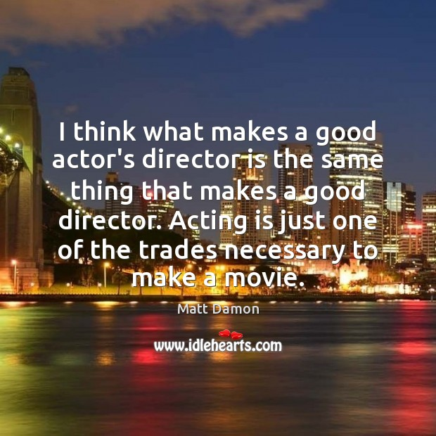 I think what makes a good actor's director is the same thing Matt Damon Picture Quote