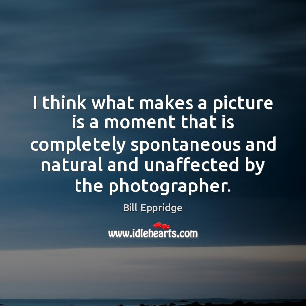 Image, I think what makes a picture is a moment that is completely