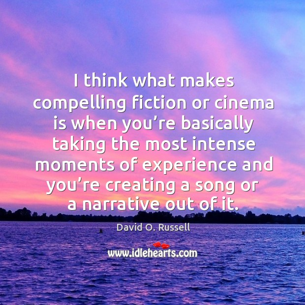 I think what makes compelling fiction or cinema is when you're basically taking the most intense David O. Russell Picture Quote