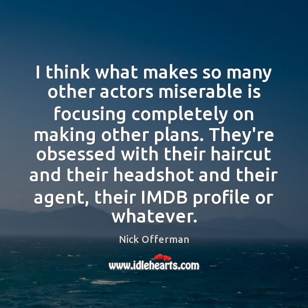 I think what makes so many other actors miserable is focusing completely Image