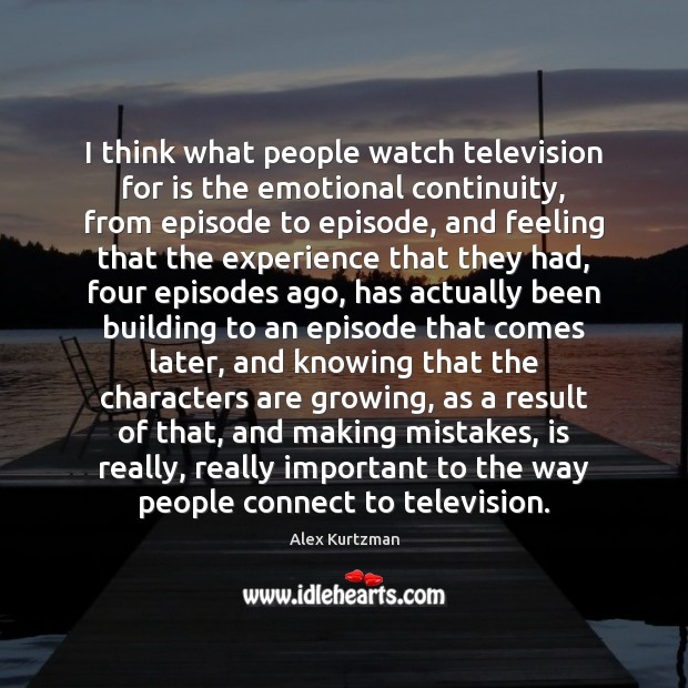 Image, I think what people watch television for is the emotional continuity, from