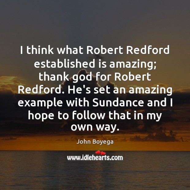 I think what Robert Redford established is amazing; thank God for Robert Image