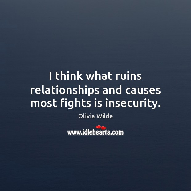 I think what ruins relationships and causes most fights is insecurity. Olivia Wilde Picture Quote