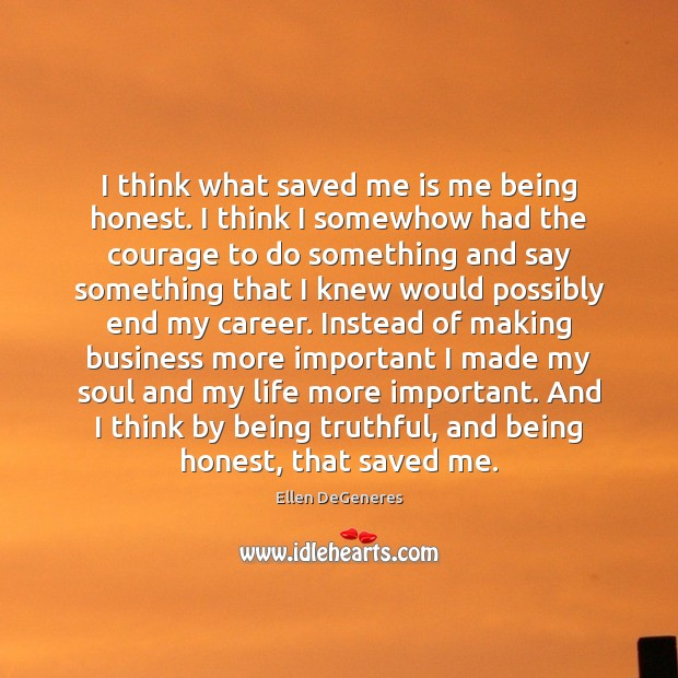 I think what saved me is me being honest. I think I Ellen DeGeneres Picture Quote
