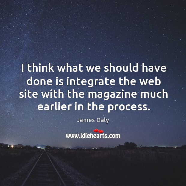 I think what we should have done is integrate the web site with the magazine much earlier in the process. Image