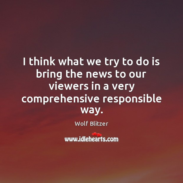 Wolf Blitzer Picture Quote image saying: I think what we try to do is bring the news to