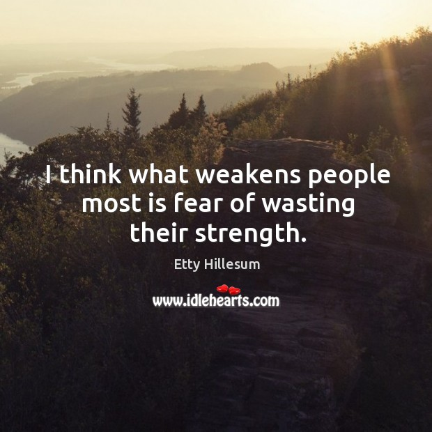 I think what weakens people most is fear of wasting their strength. Etty Hillesum Picture Quote