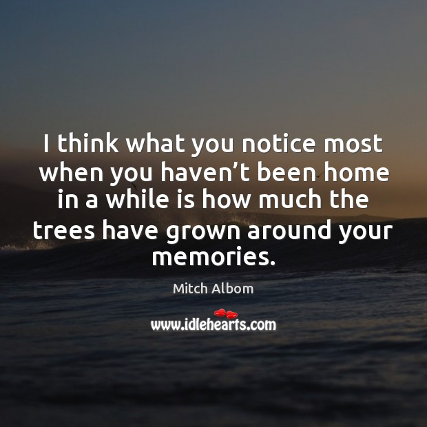 I think what you notice most when you haven't been home Mitch Albom Picture Quote