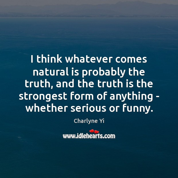I think whatever comes natural is probably the truth, and the truth Image