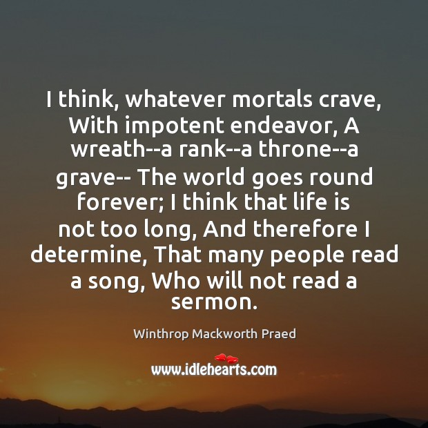 I think, whatever mortals crave, With impotent endeavor, A wreath–a rank–a throne–a Image