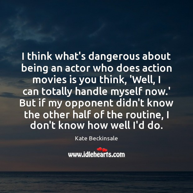 I think what's dangerous about being an actor who does action movies Kate Beckinsale Picture Quote