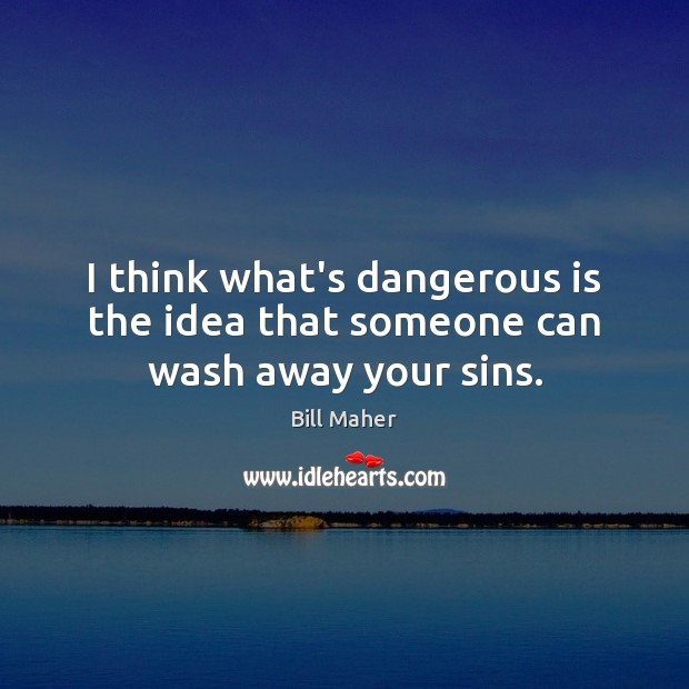 I think what's dangerous is the idea that someone can wash away your sins. Image