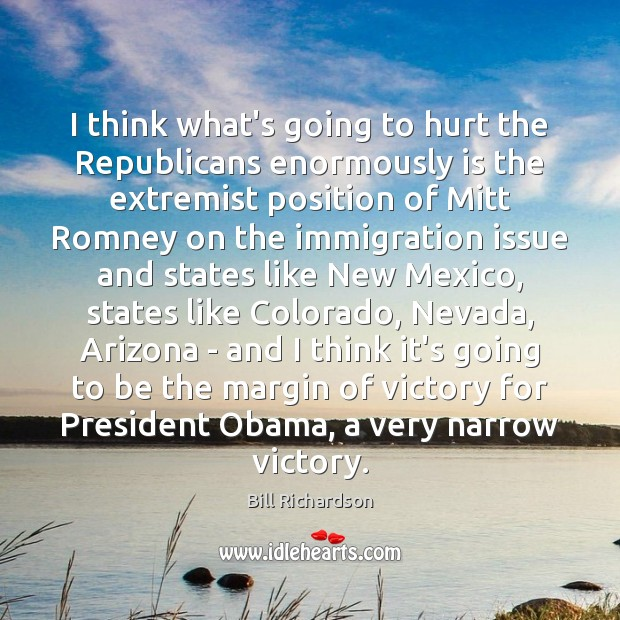 I think what's going to hurt the Republicans enormously is the extremist Bill Richardson Picture Quote