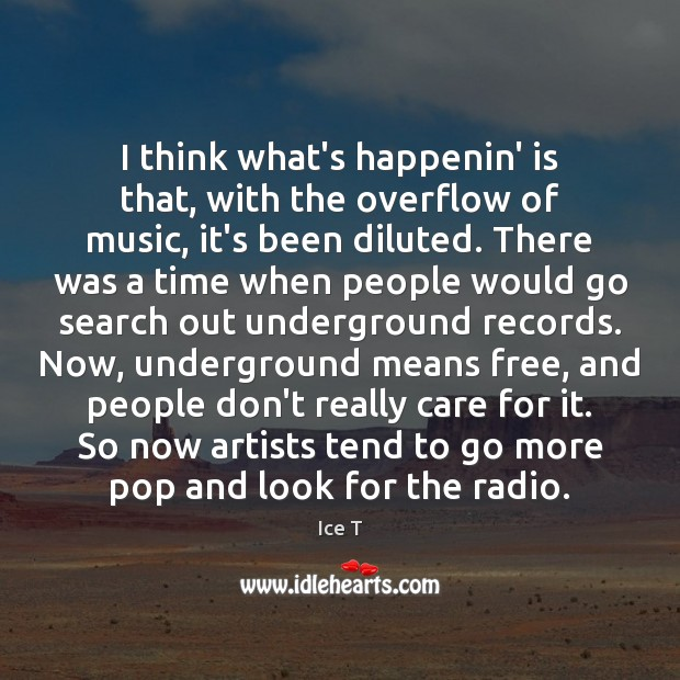 I think what's happenin' is that, with the overflow of music, it's Ice T Picture Quote