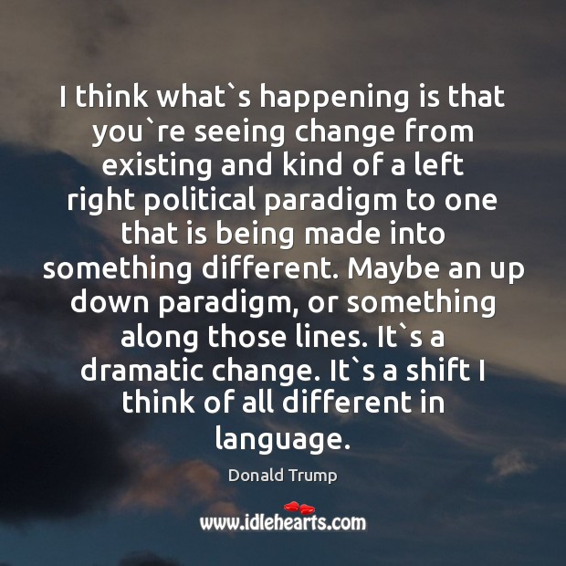 I think what`s happening is that you`re seeing change from Donald Trump Picture Quote