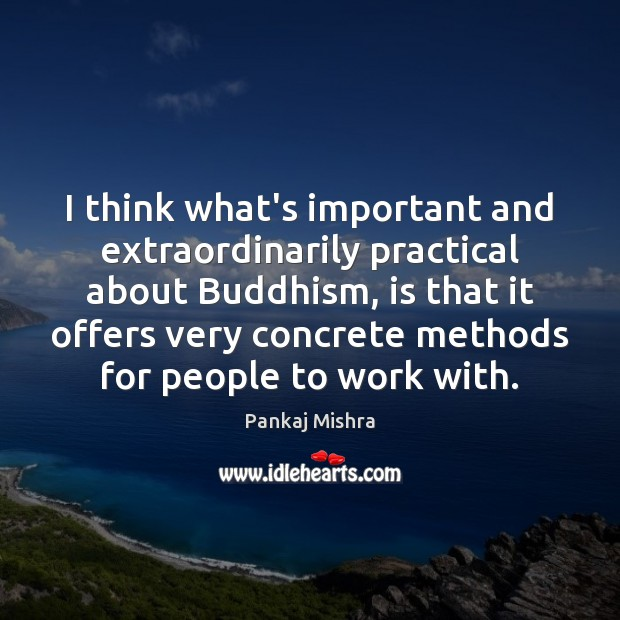 I think what's important and extraordinarily practical about Buddhism, is that it Image