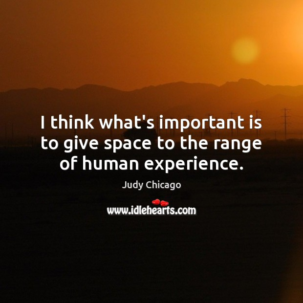 I think what's important is to give space to the range of human experience. Image