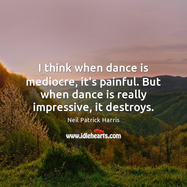 Image, I think when dance is mediocre, it's painful. But when dance is