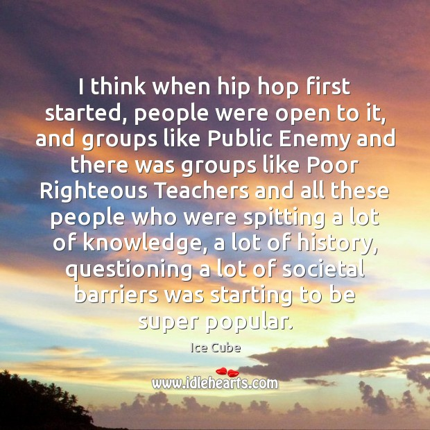 I think when hip hop first started, people were open to it, Ice Cube Picture Quote