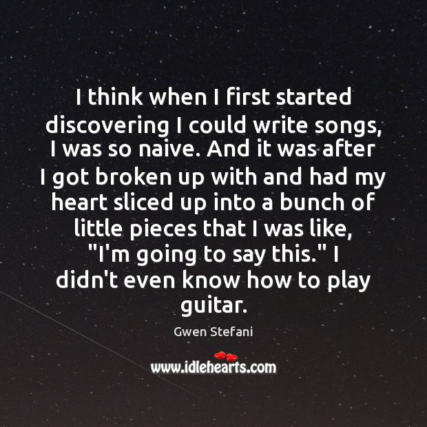 I think when I first started discovering I could write songs, I Gwen Stefani Picture Quote