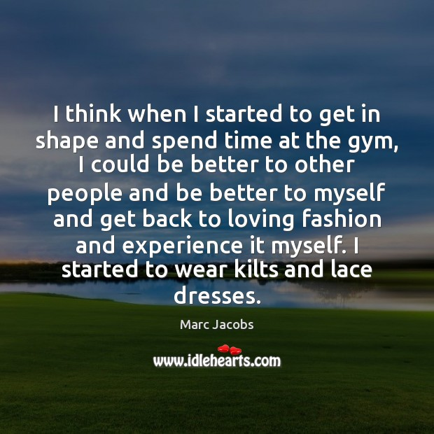 I think when I started to get in shape and spend time Marc Jacobs Picture Quote