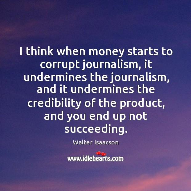 I think when money starts to corrupt journalism, it undermines the journalism, and it undermines Image