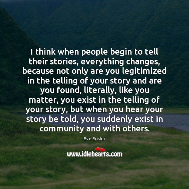 Image, I think when people begin to tell their stories, everything changes, because