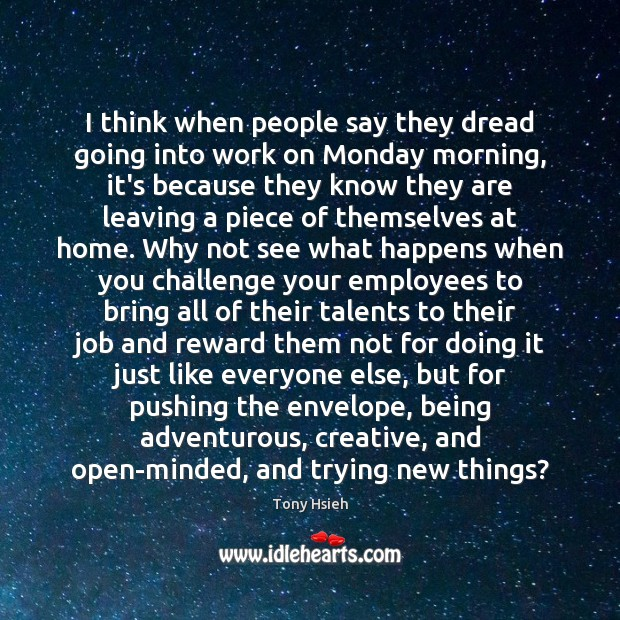I think when people say they dread going into work on Monday Tony Hsieh Picture Quote