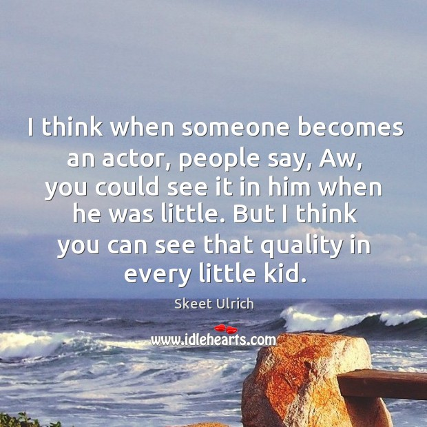 I think when someone becomes an actor, people say, aw, you could see it in him when he was little. Image