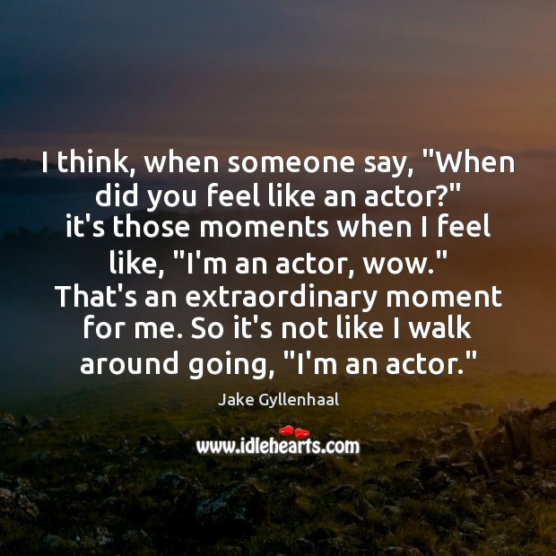 """Image, I think, when someone say, """"When did you feel like an actor?"""""""