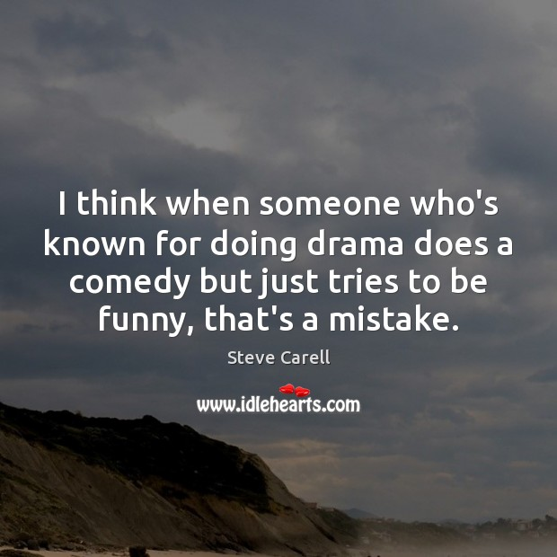 I think when someone who's known for doing drama does a comedy Steve Carell Picture Quote