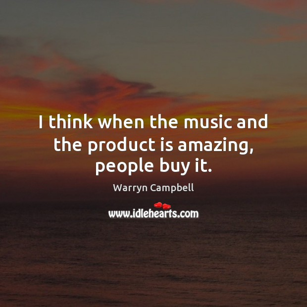 Image, I think when the music and the product is amazing, people buy it.