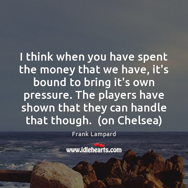I think when you have spent the money that we have, it's Frank Lampard Picture Quote