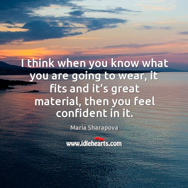 I think when you know what you are going to wear, it fits and it's great material, then you feel confident in it. Image