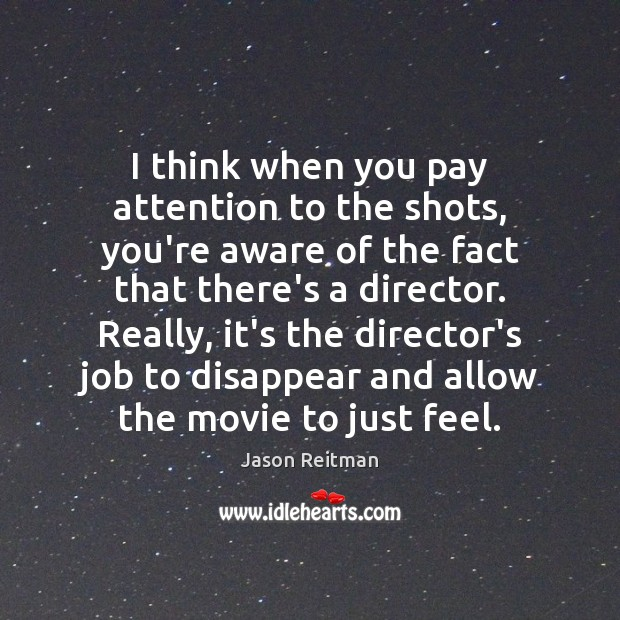 I think when you pay attention to the shots, you're aware of Jason Reitman Picture Quote