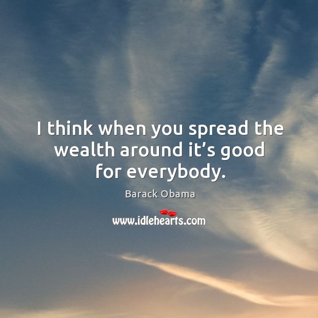 Image, I think when you spread the wealth around it's good for everybody.