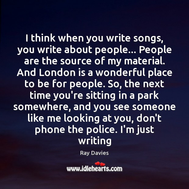 I think when you write songs, you write about people… People are Ray Davies Picture Quote