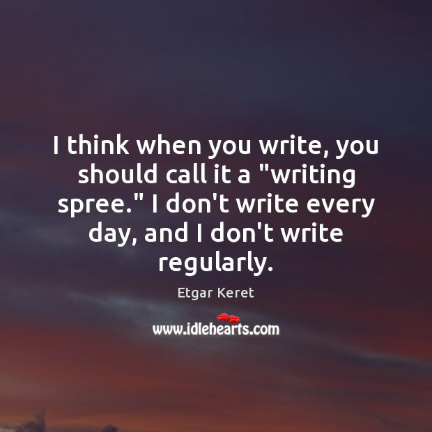 """I think when you write, you should call it a """"writing spree."""" Etgar Keret Picture Quote"""