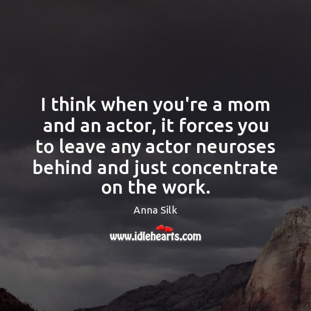 Image, I think when you're a mom and an actor, it forces you