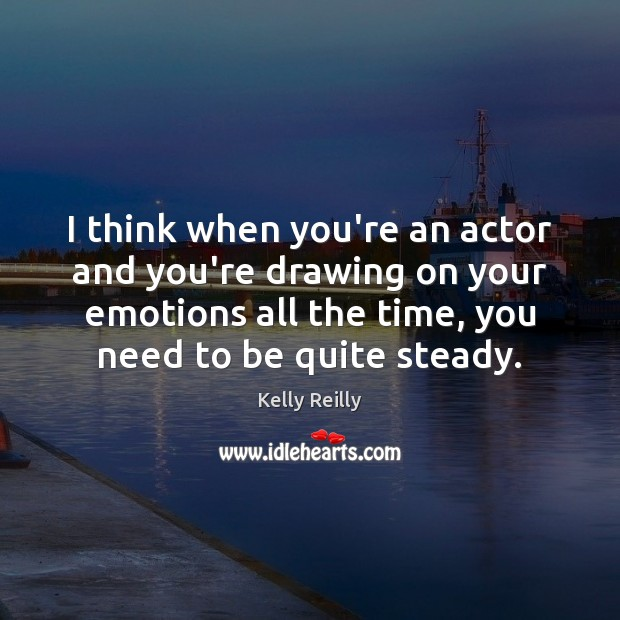 I think when you're an actor and you're drawing on your emotions Kelly Reilly Picture Quote