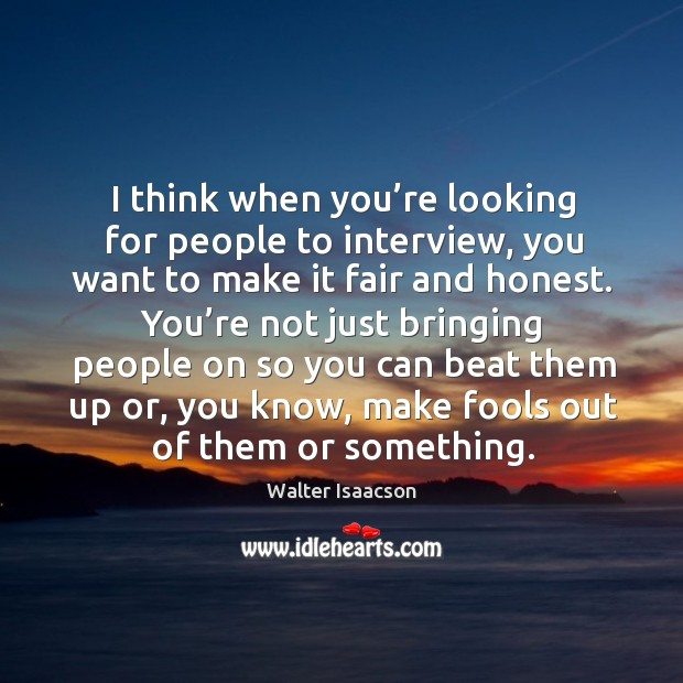 I think when you're looking for people to interview, you want to make it fair and honest. Image