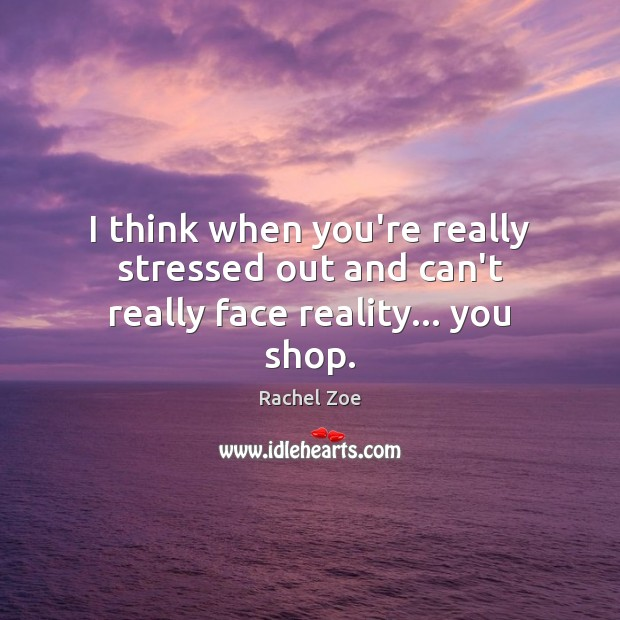 I think when you're really stressed out and can't really face reality… you shop. Image