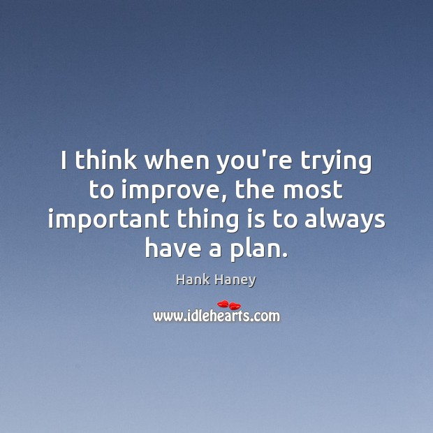 I think when you're trying to improve, the most important thing is to always have a plan. Plan Quotes Image