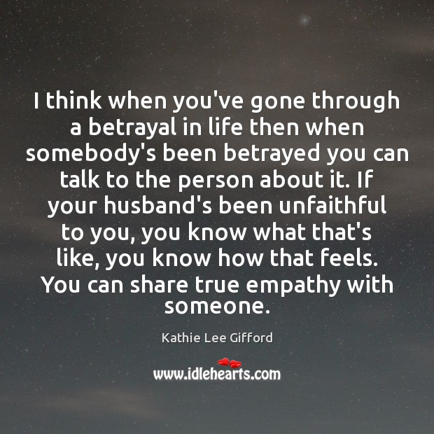 I think when you've gone through a betrayal in life then when Kathie Lee Gifford Picture Quote
