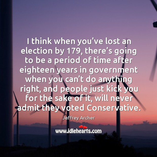 I think when you've lost an election by 179, there's going to be a period of time after Jeffrey Archer Picture Quote