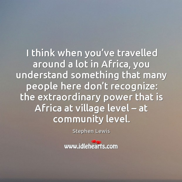I think when you've travelled around a lot in africa, you understand something that many Image