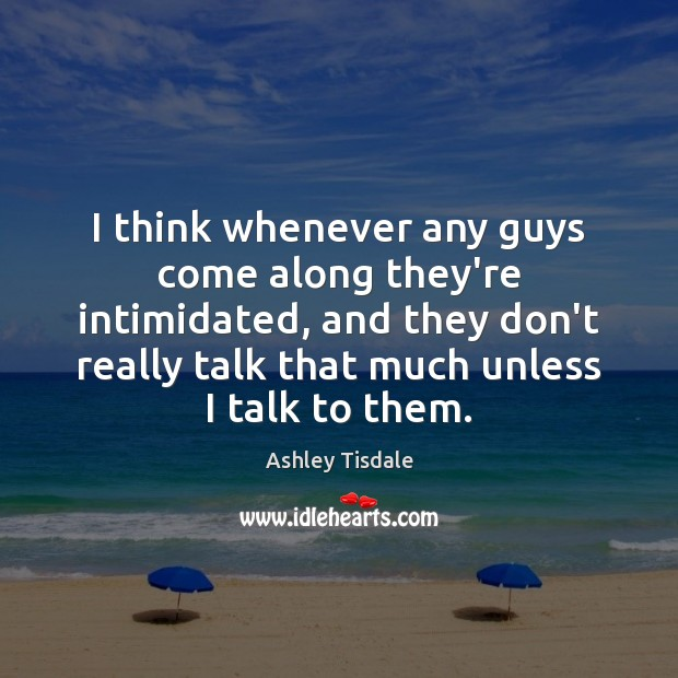 I think whenever any guys come along they're intimidated, and they don't Ashley Tisdale Picture Quote